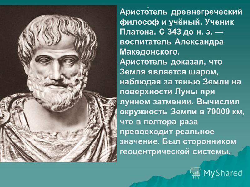 Аристо́телль древнегреческий философ и учёный. Ученик Платона. С 343 до н. э. воспитателль Александра Македонского. Аристотелль доказал, что Земля является шаром, наблюдая за тенью Земли на поверхности Луны при лунном затмении. Вычислил окружность Зе