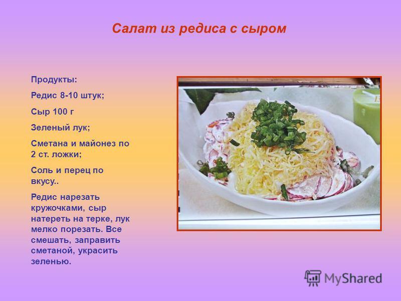 Салат из редиса с сыром Продукты: Редис 8-10 штук; Сыр 100 г Зеленый лук; Сметана и майонез по 2 ст. ложки; Соль и перец по вкусу.. Редис нарезать кружочками, сыр натереть на терке, лук мелко порезать. Все смешать, заправить сметаной, украсить зелень
