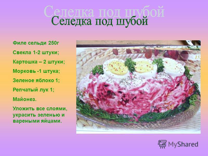 Филе сельди 250 г Свекла 1-2 штуки; Картошка – 2 штуки; Морковь -1 штука; Зеленое яблоко 1; Репчатый лук 1; Майонез. Уложить все слоями, украсить зеленью и вареными яйцами.