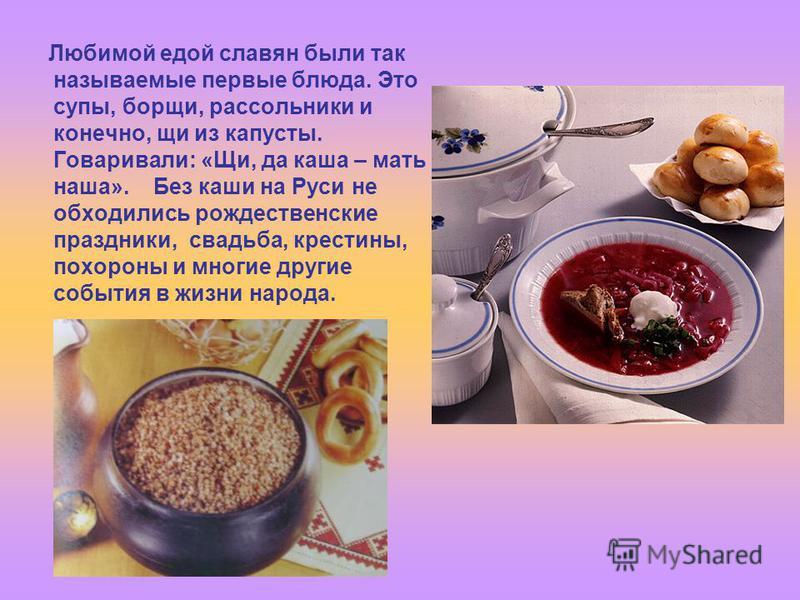 Любимой едой славян были так называемые первые блюда. Это супы, борщи, рассольники и конечно, щи из капусты. Говаривали: «Щи, да каша – мать наша». Без каши на Руси не обходились рождественские праздники, свадьба, крестины, похороны и многие другие с