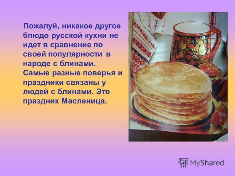 Пожалуй, никакое другое блюдо русской кухни не идет в сравнение по своей популярности в народе с блинами. Самые разные поверья и праздники связаны у людей с блинами. Это праздник Масленица.