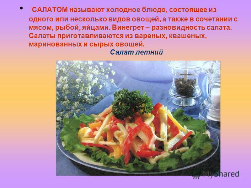САЛАТОМ называют холодное блюдо, состоящее из одного или несколько видов овощей, а также в сочетании с мясом, рыбой, яйцами. Винегрет – разновидность салата. Салаты приготавливаются из вареных, квашеных, маринованных и сырых овощей. Салат летний