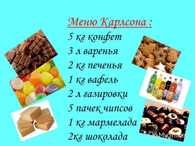 Меню Карлсона : 5 кг конфет 3 л варенья 2 кг печенья 1 кг вафель 2 л газировки 5 пачек чипсов 1 кг мармелада 2 кг шоколада
