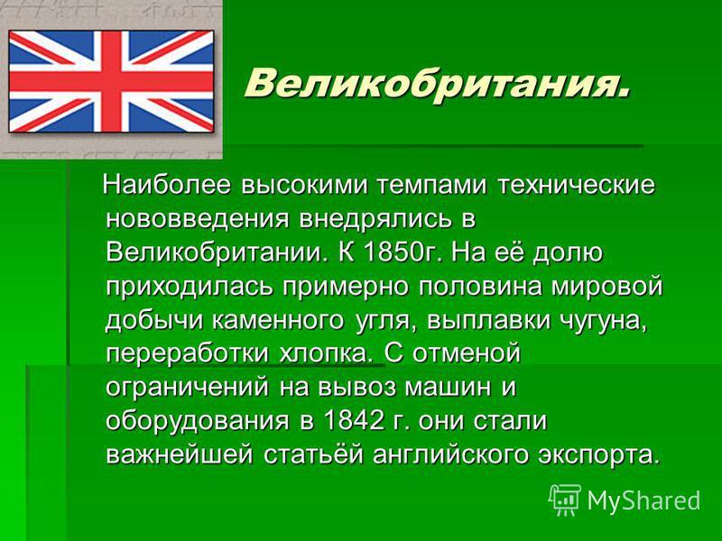 Великобритания. Наиболее высокими темпами технические нововведения внедрялись в Великобритании. К 1850 г. На её долю приходилась примерно половина мировой добычи каменного угля, выплавки чугуна, переработки хлопка. С отменой ограничений на вывоз маши