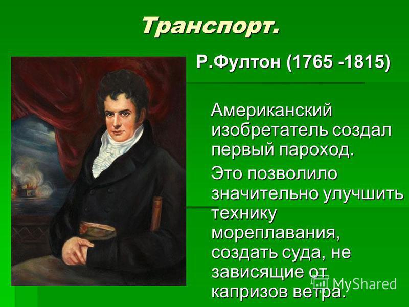 Транспорт. Р.Фултон (1765 -1815) Американский изобретатель создал первый пароход. Американский изобретатель создал первый пароход. Это позволило значительно улучшить технику мореплавания, создать суда, не зависящие от капризов ветра. Это позволило зн