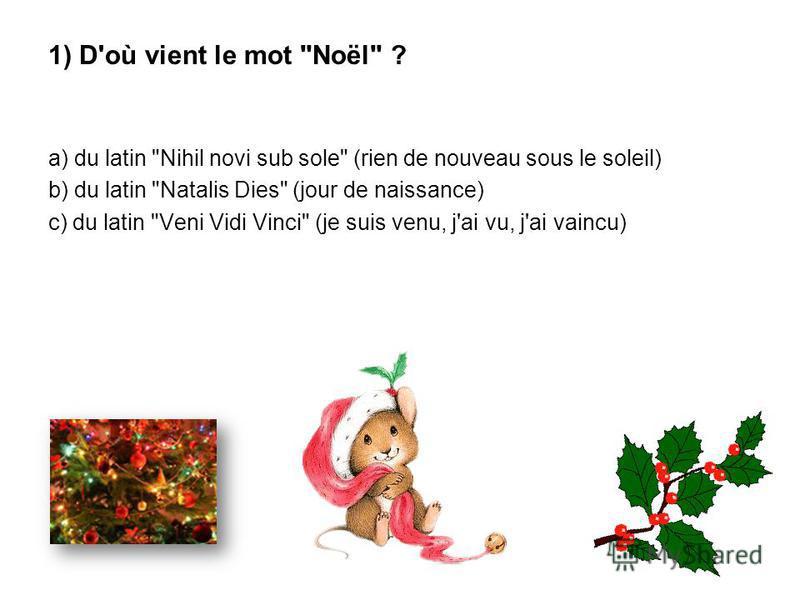 1) D'où vient le mot Noël ? a) du latin Nihil novi sub sole (rien de nouveau sous le soleil) b) du latin Natalis Dies (jour de naissance) c) du latin Veni Vidi Vinci (je suis venu, j'ai vu, j'ai vaincu)