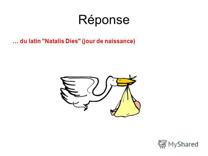 Réponse … du latin Natalis Dies (jour de naissance)