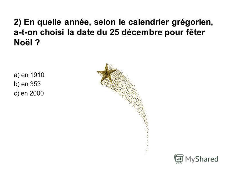 2) En quelle année, selon le calendrier grégorien, a-t-on choisi la date du 25 décembre pour fêter Noël ? a) en 1910 b) en 353 c) en 2000