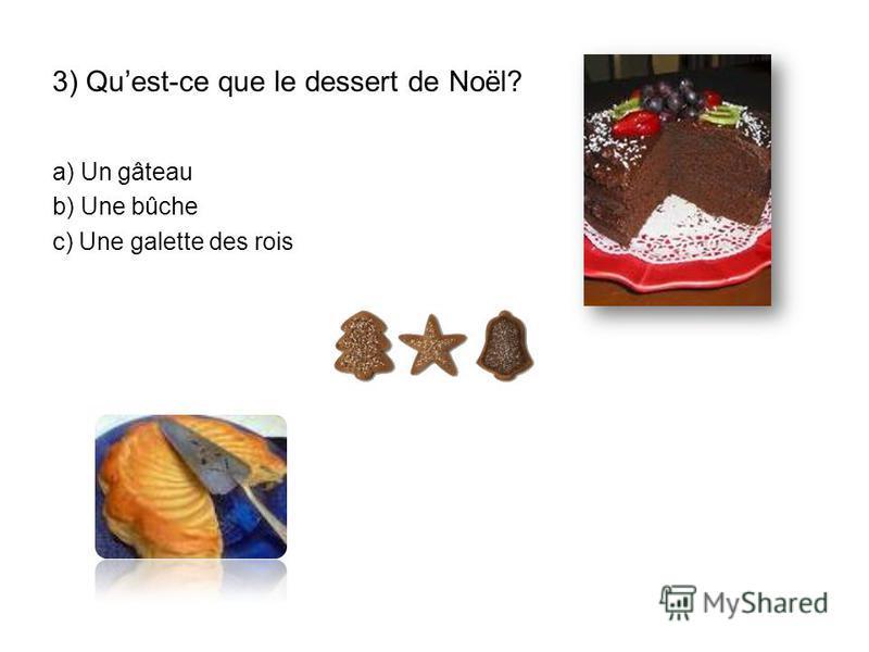 3) Quest-ce que le dessert de Noël? a) Un gâteau b) Une bûche c) Une galette des rois