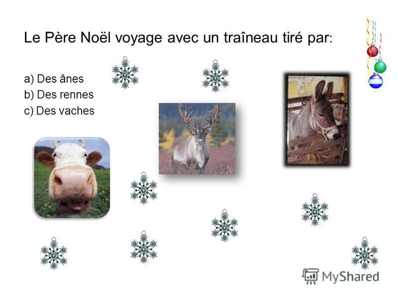 Le Père Noël voyage avec un traîneau tiré par : a) Des ânes b) Des rennes c) Des vaches
