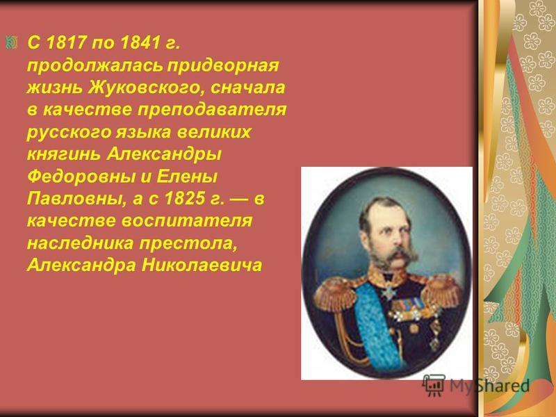 С 1817 по 1841 г. продолжалась придворная жизнь Жуковского, сначала в качестве преподавателя русского языка великих княгинь Александры Федоровны и Елены Павловны, а с 1825 г. в качестве воспитателя наследника престола, Александра Николаевича