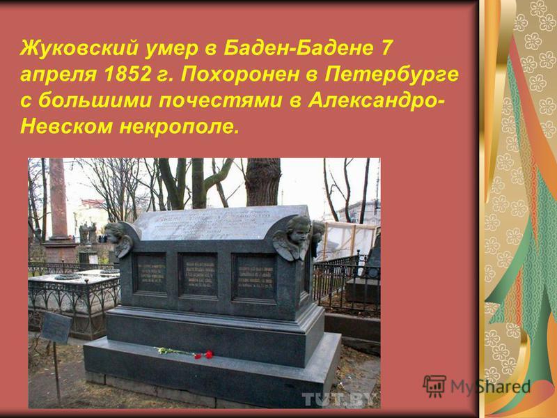Жуковский умер в Баден-Бадене 7 апреля 1852 г. Похоронен в Петербурге с большими почестями в Александро- Невском некрополе.