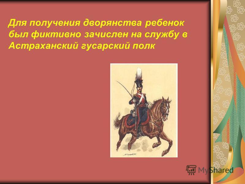 Для получения дворянства ребенок был фиктивно зачислен на службу в Астраханский гусарский полк