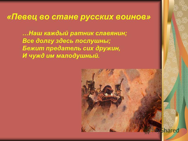 «Певец во стане русских воинов» …Наш каждый ратник славянин; Все долгу здесь послушны; Бежит предатель сих дружин, И чужд им малодушный.