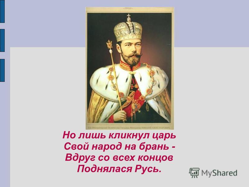 Но лишь кликнул царь Свой народ на брань - Вдруг со всех концов Поднялася Русь.