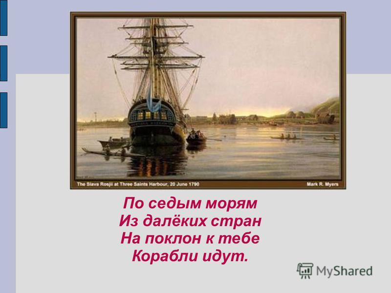 По седым морям Из далёких стран На поклон к тебе Корабли идут.