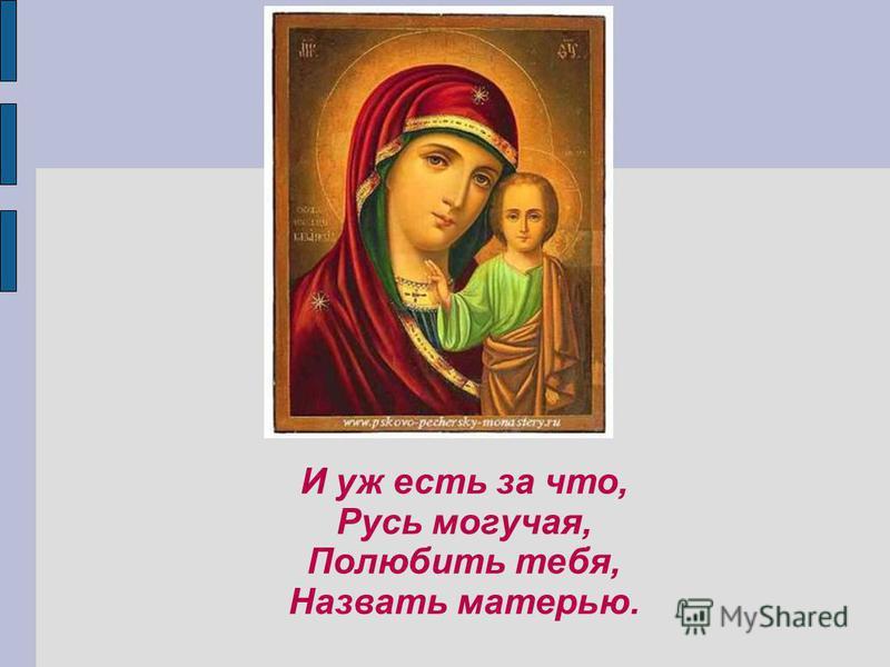 И уж есть за что, Русь могучая, Полюбить тебя, Назвать матерью.