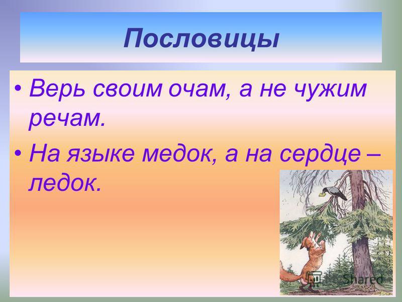 Мораль басни – нравоучение, совет: что надо делать и чего не надо делать. Уж сколько раз твердили миру, Что лесть гнусна, вредна; Но только всё не впрок, И в сердце льстец всегда отыщет уголок…