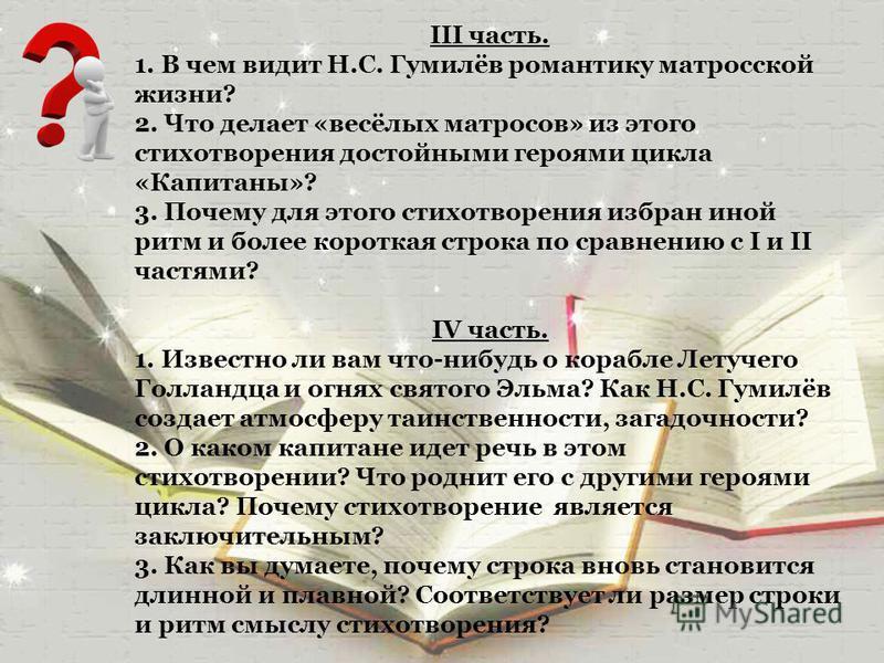 III часть. 1. В чем видит Н.С. Гумилёв романтику матросской жизни? 2. Что делает «весёлых матросов» из этого стихотворения достойными героями цикла «Капитаны»? 3. Почему для этого стихотворения избран иной ритм и более короткая строка по сравнению с
