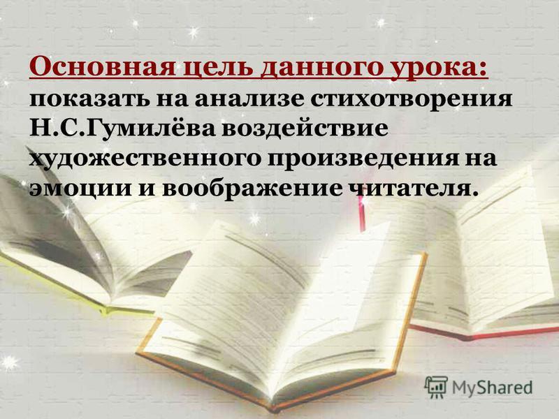 Основная цель данного урока: показать на анализе стихотворения Н.С.Гумилёва воздействие художественного произведения на эмоции и воображение читателя.