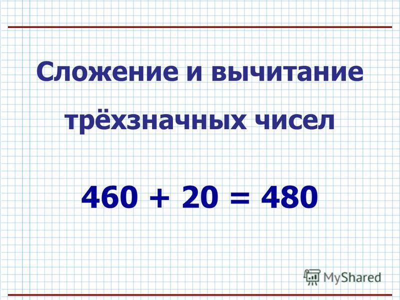 Сложение и вычитание трёхзначных чисел 460 + 20 = 480