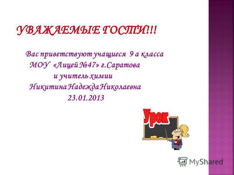 Вас приветствуют учащиеся 9 а класса МОУ «Лицей 47» г.Саратова и учитель химии Никитина Надежда Николаевна 23.01.2013
