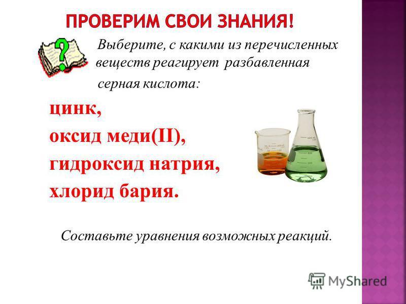 В ыберите, с какими из перечисленных веществ реагирует разбавленная серная кислота: цинк, оксид меди(II), гидроксид натрия, хлорид бария. Составьте уравнения возможных реакций.