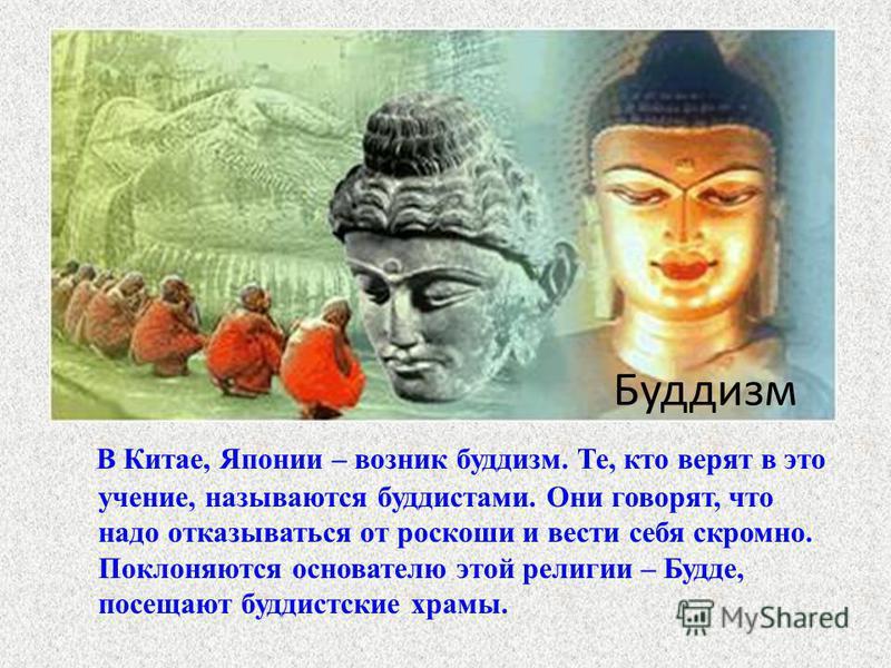 Буддизм В Китае, Японии – возник буддизм. Те, кто верят в это учение, называются буддистами. Они говорят, что надо отказываться от роскоши и вести себя скромно. Поклоняются основателю этой религии – Будде, посещают буддистские храмы.
