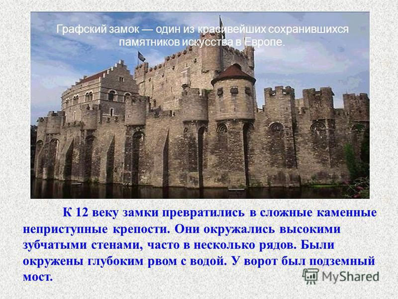 К 12 веку замкаи превратились в сложные каменные неприступные крепости. Они окружались высокими зубчатыми стенами, часто в несколько рядов. Были окружены глубоким рвом с водой. У ворот был подземный мост. Графский замок один из красивейших сохранивши