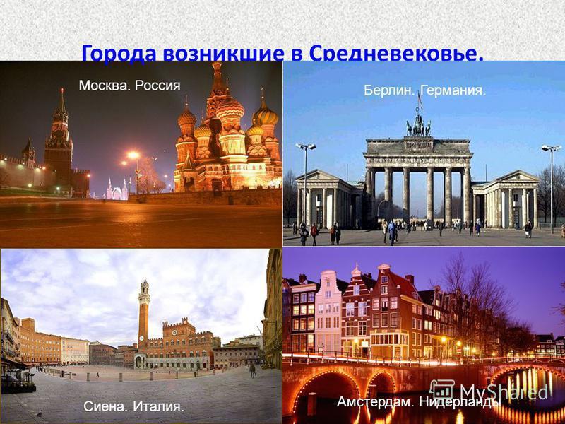 Города возникшие в Средневековье. Москва. Россия Амстердам. Нидерланды Берлин. Германия. Сиена. Италия.