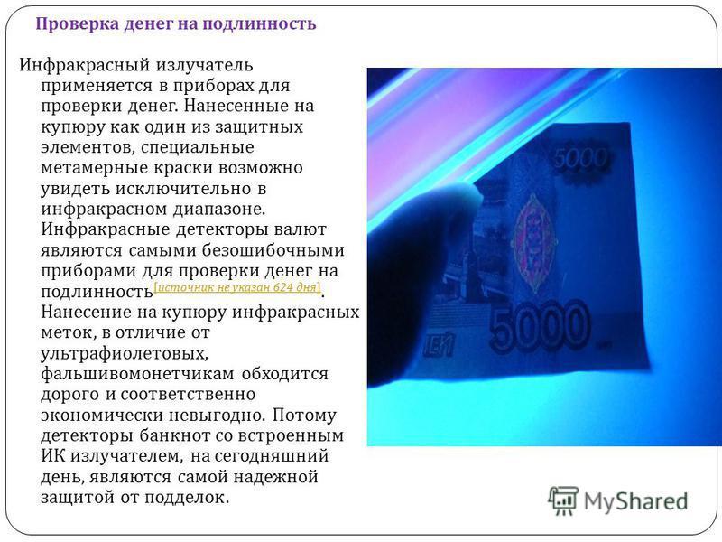 Проверка денег на подлинность Инфракрасный излучатель применяется в приборах для проверки денег. Нанесенные на купюру как один из защитных элементов, специальные метамерные краски возможно увидеть исключительно в инфракрасном диапазоне. Инфракрасные