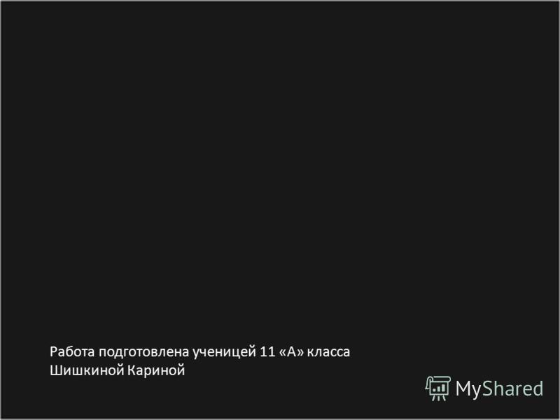 Работа подготовлена ученицей 11 « А » класса Шишкиной Кариной