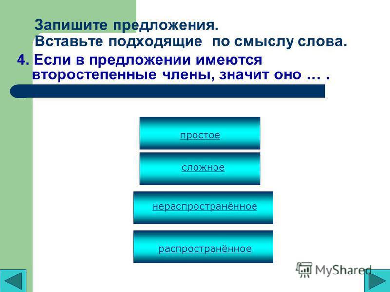 Запишите предложения. Вставьте подходящие по смыслу слова. 3. Предложения могут не иметь второстепенных членов. Поэтому они называются …. простыми распространёнными сложными нераспространёнными