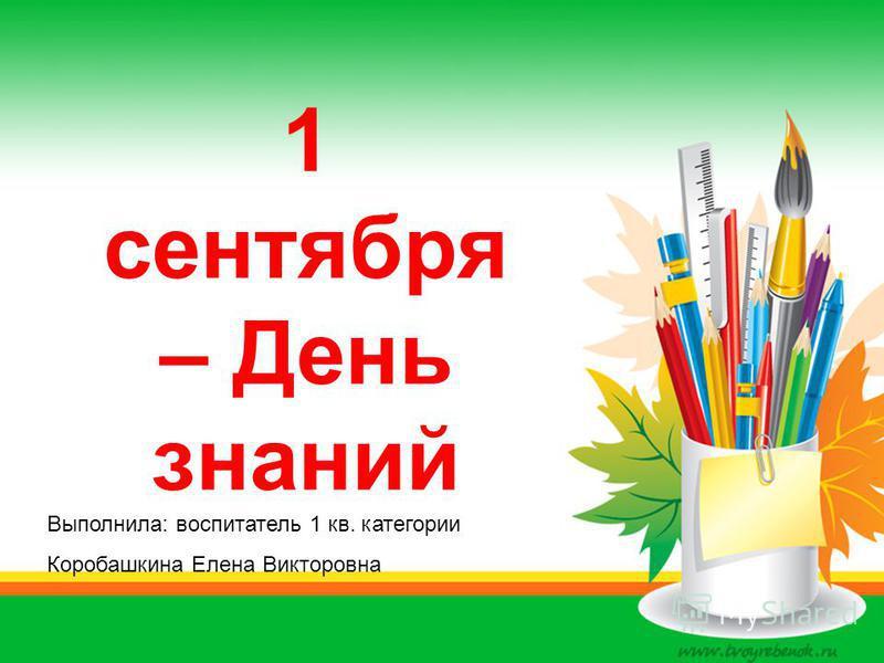 1 сентября – День знаний Выполнила: воспитатель 1 кв. категории Коробашкина Елена Викторовна