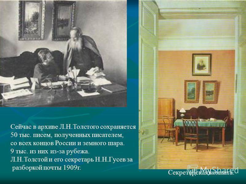 Секретарская комната. Сейчас в архиве Л.Н.Толстого сохраняется 50 тыс. писем, полученных писателем, со всех концов России и земного шара. 9 тыс. из них из-за рубежа. Л.Н.Толстой и его секретарь Н.Н.Гусев за разборкой почты 1909 г.