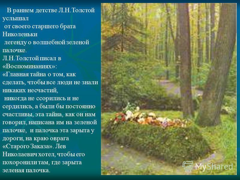 В раннем детстве Л.Н.Толстой услышал от своего старшего брата Николеньки легенду о волшебной зеленой палочке. Л.Н.Толстой писал в «Воспоминаниях»: «Главная тайна о том, как сделать, чтобы все люди не знали никаких несчастий, никогда не ссорились и не