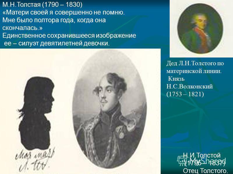 М.Н.Толстая (1790 – 1830) «Матери своей я совершенно не помню. Мне было полтора года, когда она скончалась.» Единственное сохранившееся изображение ее – силуэт девятилетней девочки. Н.И.Толстой (1795 – 1837) Отец Толстого. Дед Л.Н.Толстого по материн