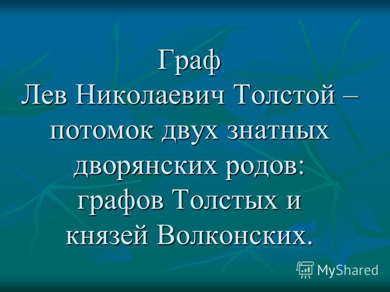 Граф Лев Николаевич Толстой – потомок двух знатных дворянских родов: графов Толстых и князей Волконских.
