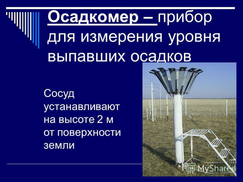 Осадкомер – прибор для измерения уровня выпавших осадков Сосуд устанавливают на высоте 2 м от поверхности земли
