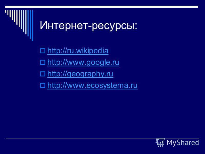 Интернет-ресурсы: http://ru.wikipedia http://www.google.ru http://geography.ru http://www.ecosystema.ru