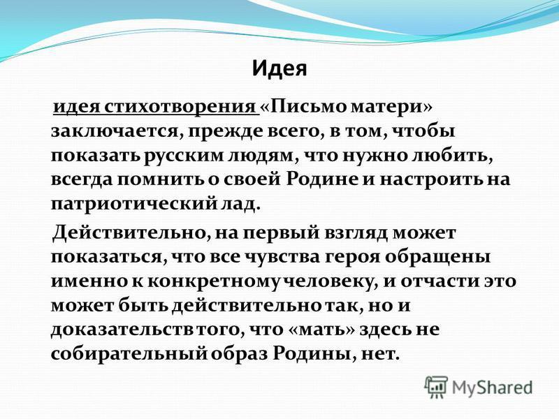 идея стихотворения «Письмо матери» заключается, прежде всего, в том, чтобы показать русским людям, что нужно любить, всегда помнить о своей Родине и настроить на патриотический лад. Действительно, на первый взгляд может показаться, что все чувства ге