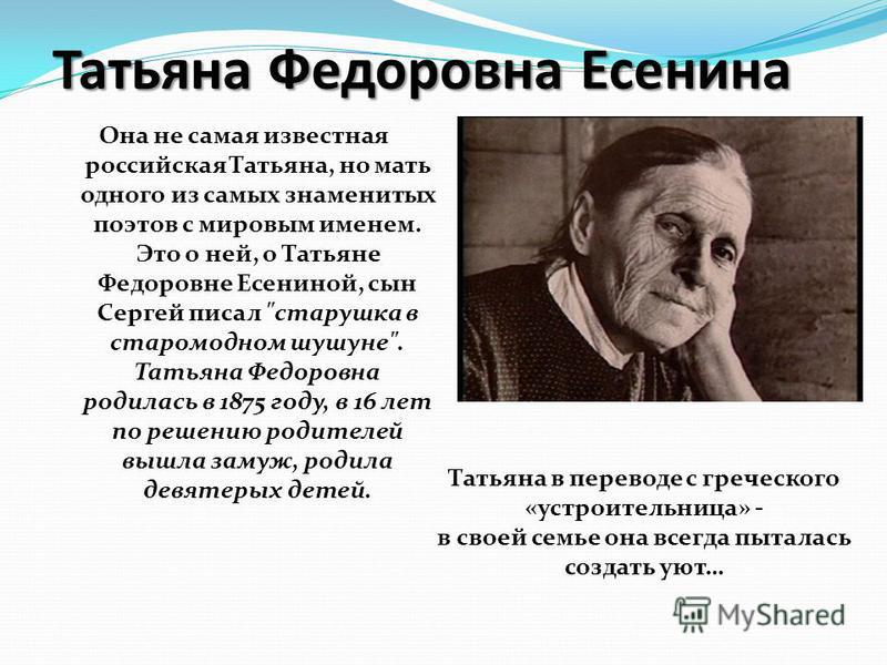 Татьяна Федоровна Есенина Она не самая известная российская Татьяна, но мать одного из самых знаменитых поэтов с мировым именем. Это о ней, о Татьяне Федоровне Есениной, сын Сергей писал