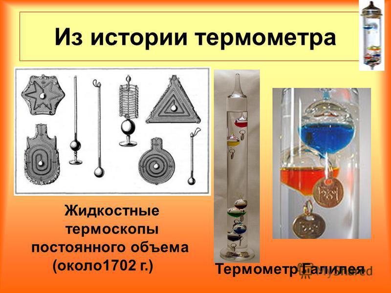 Из истории термометра Жидкостные термоскопы постоянного объема (около 1702 г.) Термометр Галилея