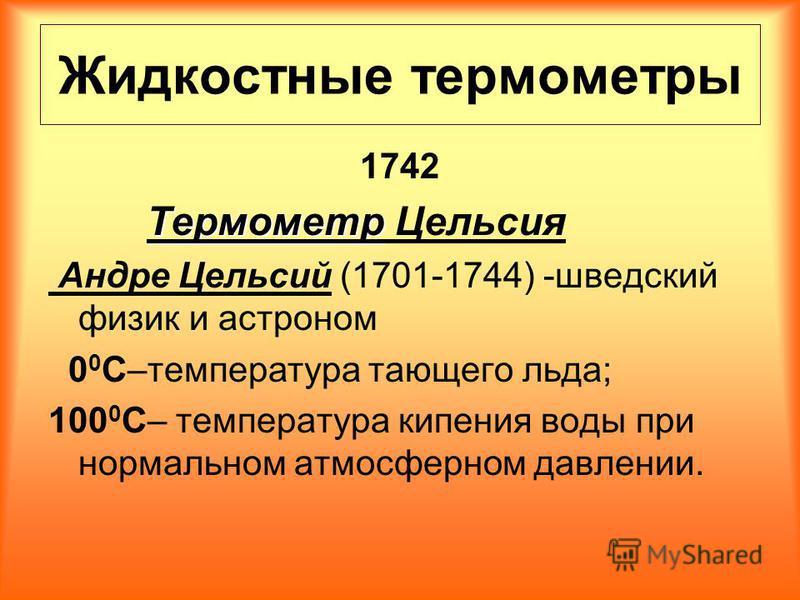 Жидкостные термометры 1742 Термометр Термометр Цельсия Андре Цельсий (1701-1744) -шведский физик и астроном 0 0 С–температура тающего льда; 100 0 С– температура кипения воды при нормальном атмосферном давлении.
