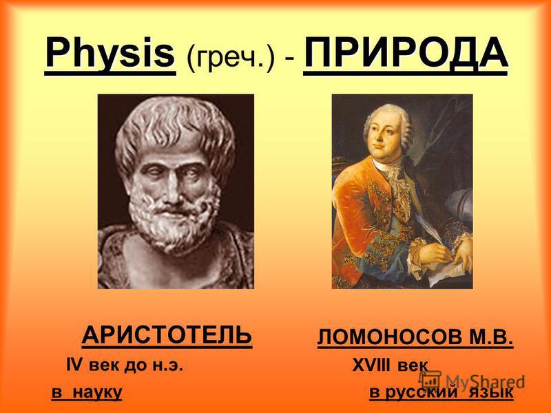PhysisПРИРОДА Physis (греч.) - ПРИРОДА АРИСТОТЕЛЬ IV век до н.э. в науку ЛОМОНОСОВ М.В. XVIII век в русский язык