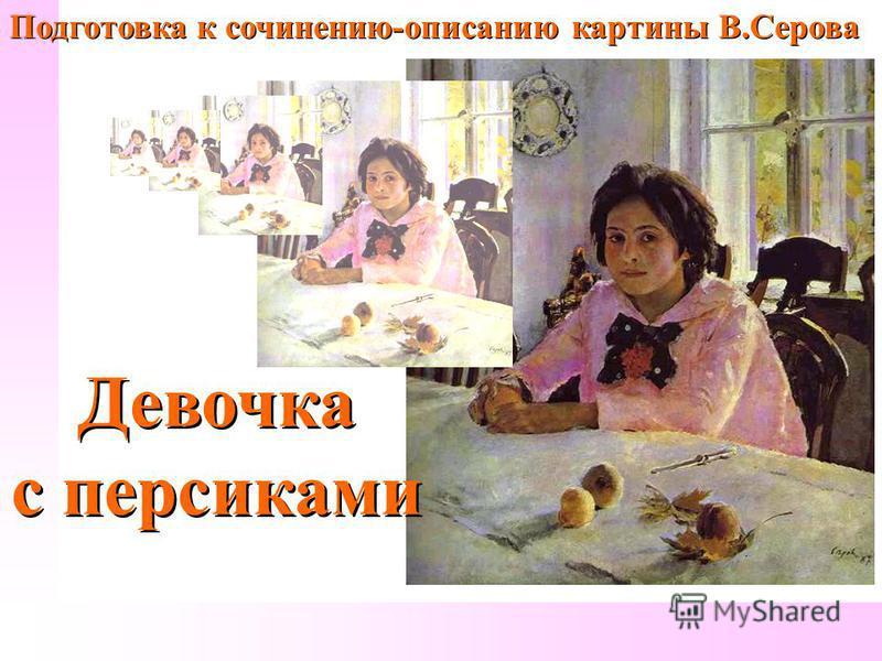 Подготовка к сочинению-описанию картины В.Серова Девочка с персиками Девочка с персиками