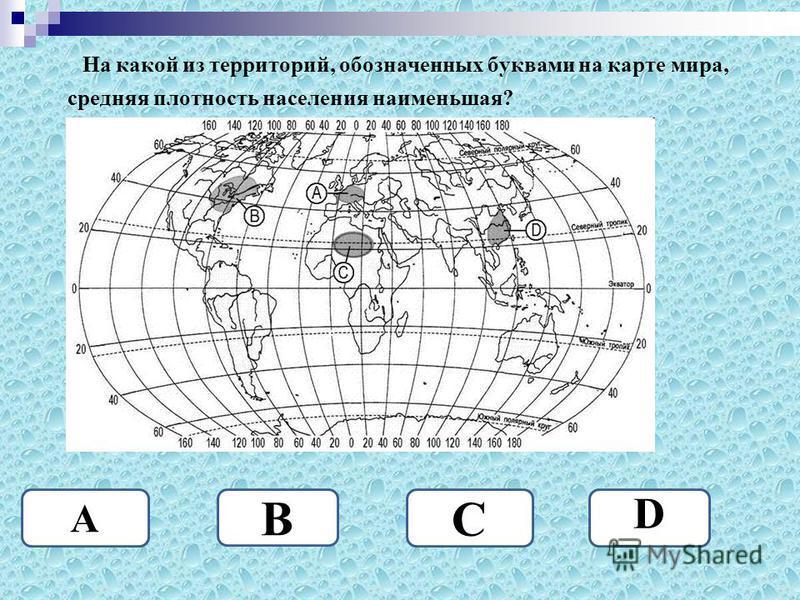 На какой из территорий, обозначенных буквами на карте мира, средняя плотность населения наименьшая? С A B D