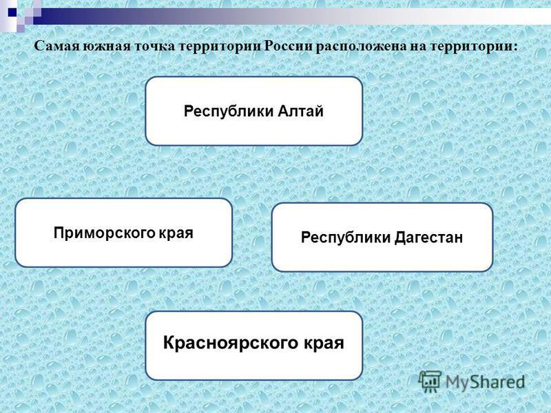 Самая южная точка территории России расположена на территории: Республики Дагестан Республики Алтай Приморского края Красноярского края