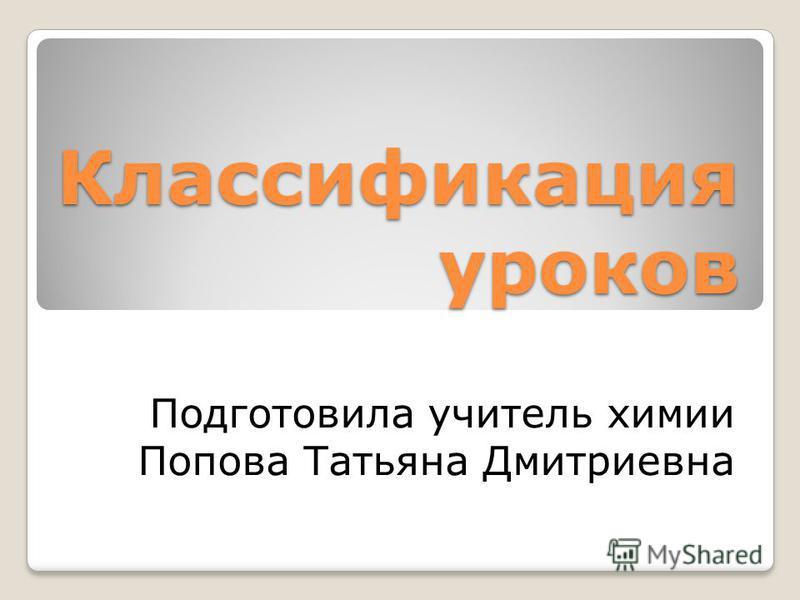 Классификация уроков Подготовила учитель химии Попова Татьяна Дмитриевна