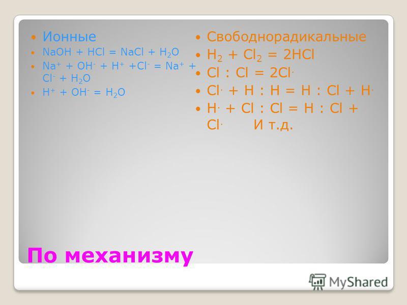По механизму Ионные NaOH + HCl = NaCl + H 2 O Na + + OH - + H + +Cl - = Na + + Cl - + H 2 O H + + OH - = H 2 O Свободнорадикальные H 2 + Cl 2 = 2HCl Cl : Cl = 2Cl. Cl. + H : H = H : Cl + H. H. + Cl : Cl = H : Cl + Cl. И т.д.